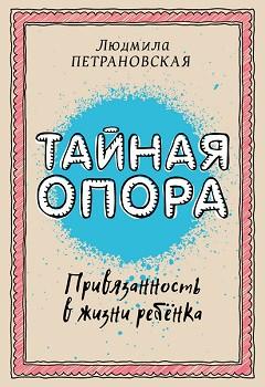 Книга для родителей «Тайная опора: привязанность в жизни ребенка» Л. Петрановская